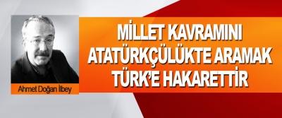 Millet Kavramını Atatürkçülükte Aramak Türk'e Hakarettir