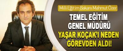 Milli Eğitim Bakanı Mahmut Özer  Temel Eğitim Genel Müdürü Yaşar Koçak'ı Neden Görevden Aldı!