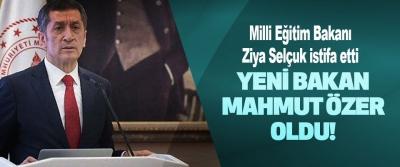 Milli Eğitim Bakanı Ziya Selçuk istifa etti yeni bakan Mahmut Özer oldu!