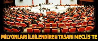 Milyonları İlgilendiren Tasarı Meclis'te