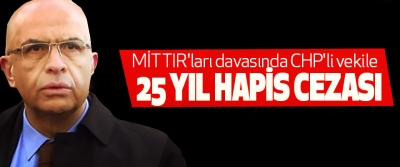 MİT TIR'ları davasında CHP'li vekile için flaş karar