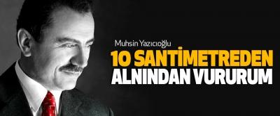 Muhsin Yazıcıoğlu,10 Santimetreden Alnından Vururum