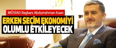 MÜSİAD Başkanı: Erken Seçim Ekonomiyi Olumlu Etkileyecek