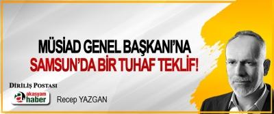 MÜSİAD Genel Başkanı'na Samsun'da bir tuhaf teklif!