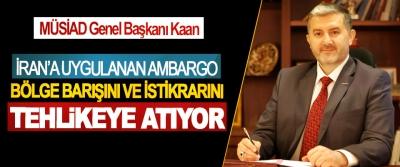MÜSİAD Genel Başkanı Kaan: İran'a Uygulanan Ambargo Bölge Barışını Ve İstikrarını Tehlikeye Atıyor