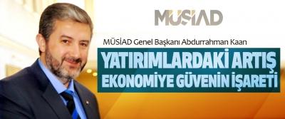 MÜSİAD Genel Başkanı Abdurrahman Kaan: Yatırımlardaki Artış Ekonomiye Güvenin İşareti