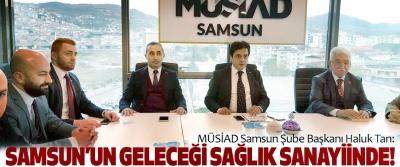 MÜSİAD Samsun Şube Başkanı Haluk Tan: Samsun'un geleceği sağlık sanayiinde!