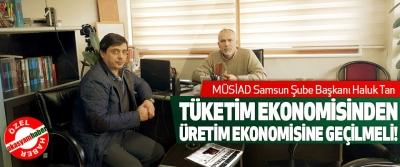 MÜSİAD Samsun Şube Başkanı Haluk Tan Tüketim ekonomisinden üretim ekonomisine geçilmeli!