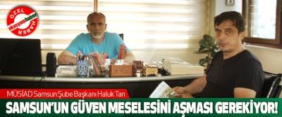 Müsiad Samsun Şube Başkanı Haluk Tan; Samsun'un güven meselesini aşması gerekiyor!