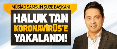 Müsiad Samsun Şube Başkanı Haluk Tan Koronavirüs'e Yakalandı!