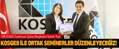 MÜSİAD Samsun Şube Başkanı Haluk Tan; KOSGEB ile ortak seminerler düzenleyeceğiz!
