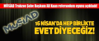 Müsiad Trabzon Şube Başkanı Ali Kaan referandum oyunu açıkladı!