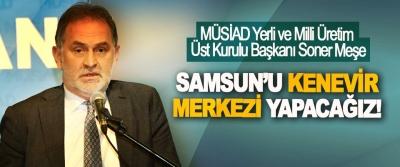 MÜSİAD Yerli ve Milli Üretim Üst Kurulu Başkanı Soner Meşe: Samsun'u kenevir merkezi yapacağız!