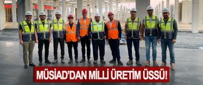 MÜSİAD'dan Milli Üretim Üssü!