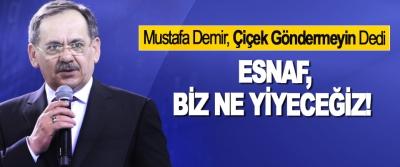 Mustafa Demir, Çiçek Göndermeyin Dedi,  Esnaf, biz ne yiyeceğiz!