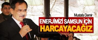 Mustafa Demir; Enerjimizi Samsun İçin Harcayacağız
