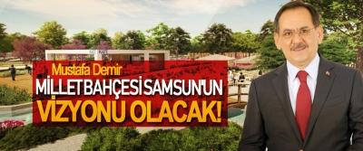 Mustafa Demir; Millet Bahçesi Samsun'un Vizyonu Olacak