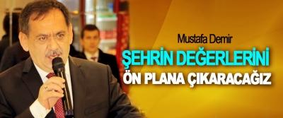 Mustafa Demir; Şehrin Değerlerini Ön Plana Çıkaracağız