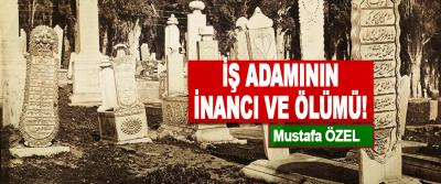 Mustafa ÖZEL: İş Adamının İnancı Ve Ölümü!