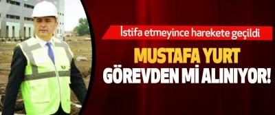 Mustafa yurt görevden mi alınıyor!