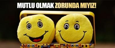 Mutlu Olmak Zorunda mıyız!