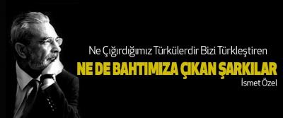 Ne Çığırdığımız Türkülerdir Bizi Türkleştiren Ne De Bahtımıza Çıkan Şarkılar