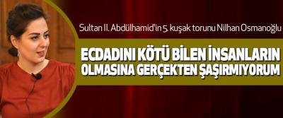 Nilhan Osmanoğlu; Ecdadını Kötü Bilen İnsanların Olmasına Gerçekten Şaşırmıyorum