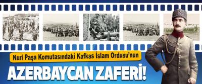 Nuri Paşa Komutasındaki Kafkas İslam Ordusu'nun Azerbaycan Zaferi!