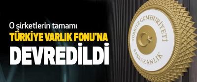 O şirketlerin tamamı Türkiye Varlık Fonu'na Devredildi