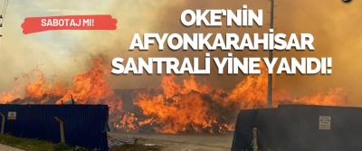 OKE'nin Afyonkarahisar Santrali Yine Yandı!