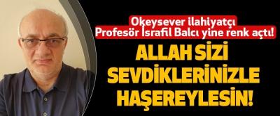 Okeysever ilahiyatçı Profesör İsrafil Balcı yine renk açtı!  Allah Sizi Sevdiklerinizle Haşereylesin!
