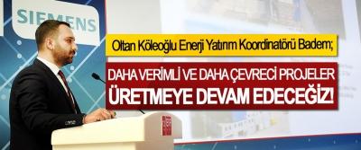 Oltan Köleoğlu Enerji Yatırım Koordinatörü Badem; Daha verimli ve daha çevreci projeler üretmeye devam edeceğiz!