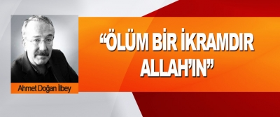 """""""Ölüm Bir İkramdır, Allah'ın"""""""