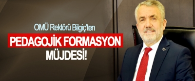 OMÜ Rektörü Bilgiç'ten Pedagojik Formasyon Müjdesi!