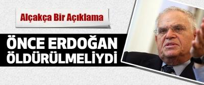 Önce Erdoğan Öldürülmeliydi