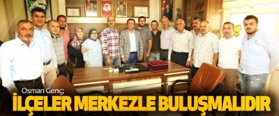 Osman Genç; İlçeler Merkezle Buluşmalıdır