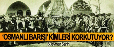 'Osmanlı barışı' kimleri korkutuyor?
