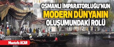 Osmanlı İmparatorluğu'nun Modern Dünyanın Oluşumundaki Rolü