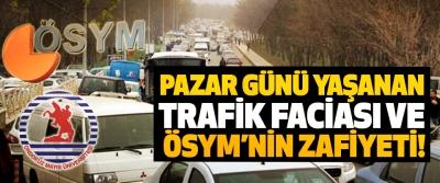 Pazar günü yaşanan trafik faciası ve ÖSYM'nin zafiyeti!