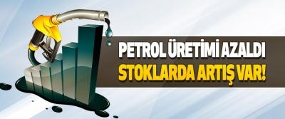 Petrol Üretimi Azaldı, Stoklarda Artış Var!
