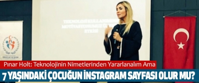 Pınar Holt: Teknolojinin Nimetlerinden Yararlanalım Ama 7 Yaşındaki Çocuğun İnstagram Sayfası Olur mu?