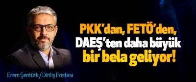 PKK'dan, FETÖ'den, DAEŞ'ten daha büyük bir bela geliyor!