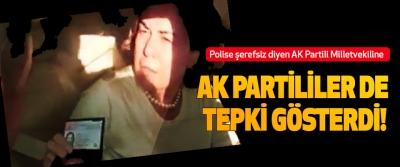 Polise şerefsiz diyen AK Partili milletvekiline  Ak partililer de tepki gösterdi!