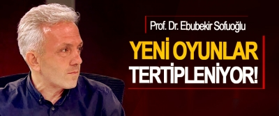 Prof. Dr. Ebubekir Sofuoğlu: Yeni oyunlar tertipleniyor!