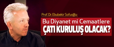 Prof. Dr. Ebubekir Sofuoğlu: Bu Diyanet mi Cemaatlere Çatı Kuruluş Olacak?