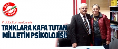 Prof. Dr. Kurtman Ersanlı, Tanklara kafa tutan milletin psikolojisi!