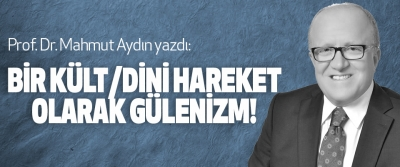 Prof. Dr. Mahmut Aydın yazdı: Bir kült/dini hareket olarak gülenizm!