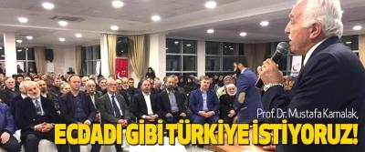 Prof. Dr. Mustafa Kamalak, ecdadı gibi türkiye istiyoruz!