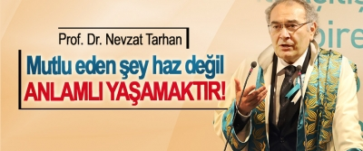 Prof. Dr. Nevzat Tarhan:  Mutlu eden şey haz değil Anlamlı yaşamaktır!