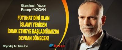 Recep Yazgan: Fütuhat Dini Olan İslam'ı Yeniden İdrak Etmeye Başladığımızda Devran Dönecek!